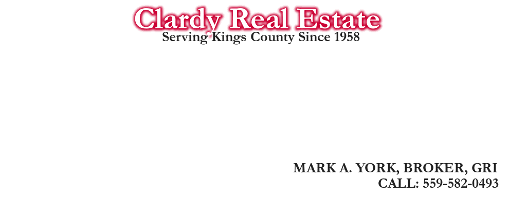 Clardy Real Estate, MARK A. YORK, BROKER, GRI, CALL: 559-582-0493, Serving Kings County Since 1958